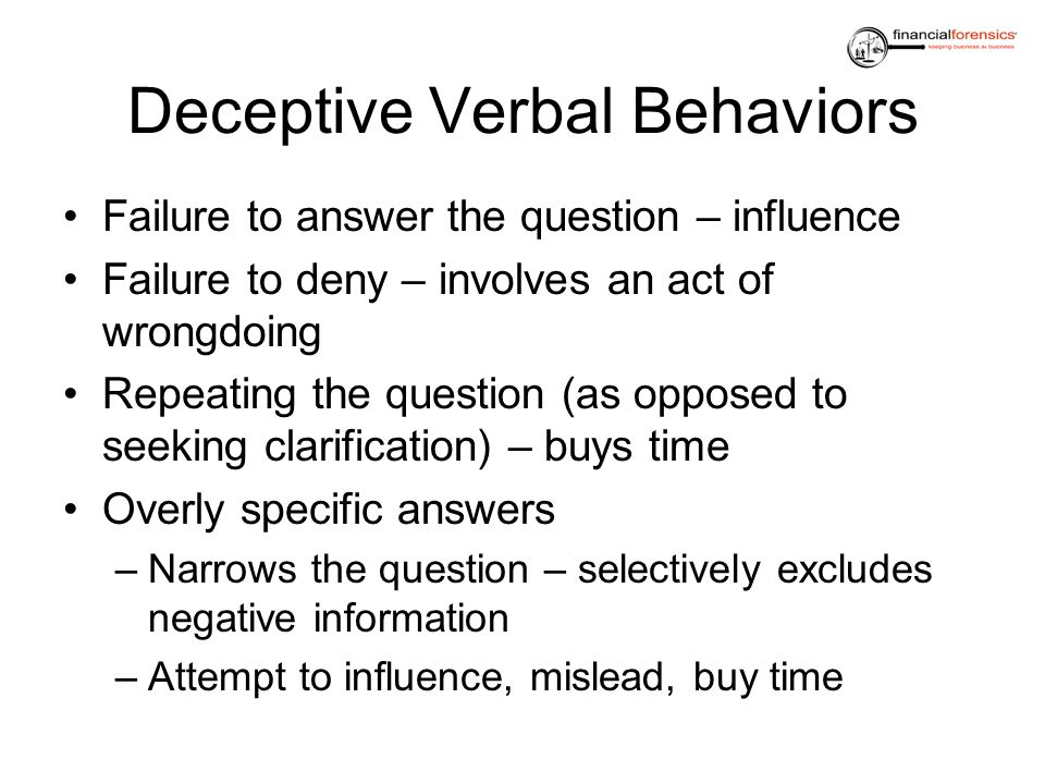 Deceptive Verbal Behaviors Failure to answer the question – influence Failure to deny – involves an act of wrongdoing Repeating the question (as oppos