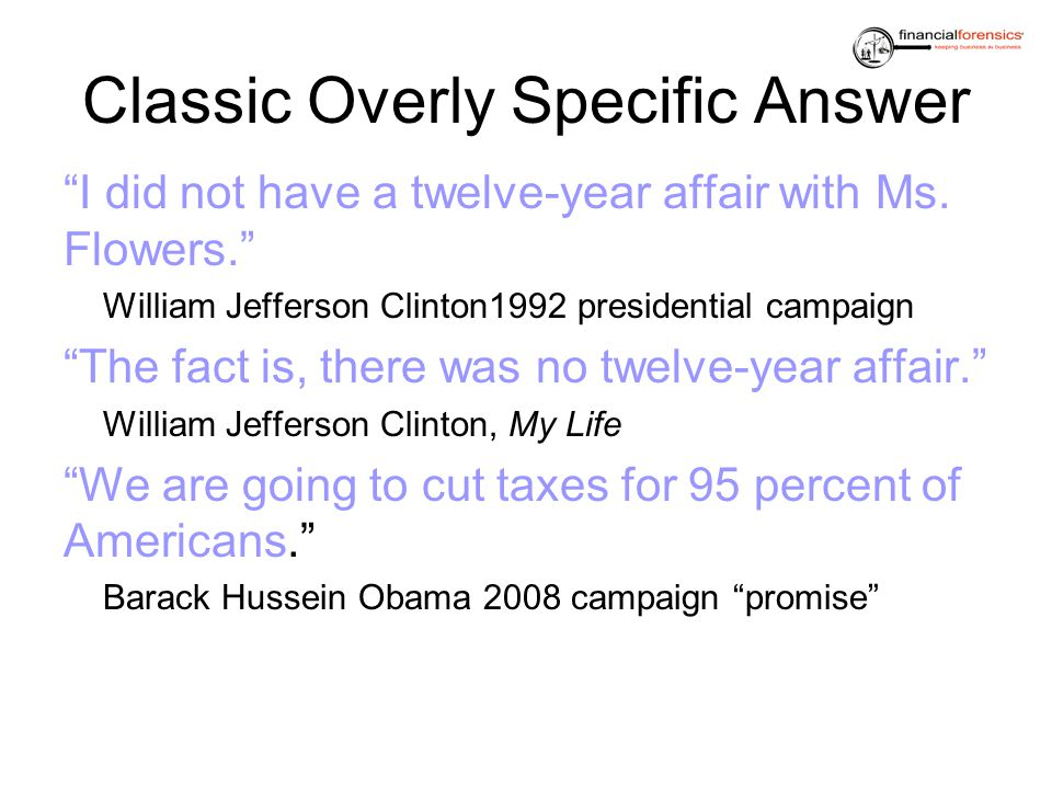 Classic Overly Specific Answer I did not have a twelve-year affair with Ms. Flowers. William Jefferson Clinton1992 presidential campaign The fact is,