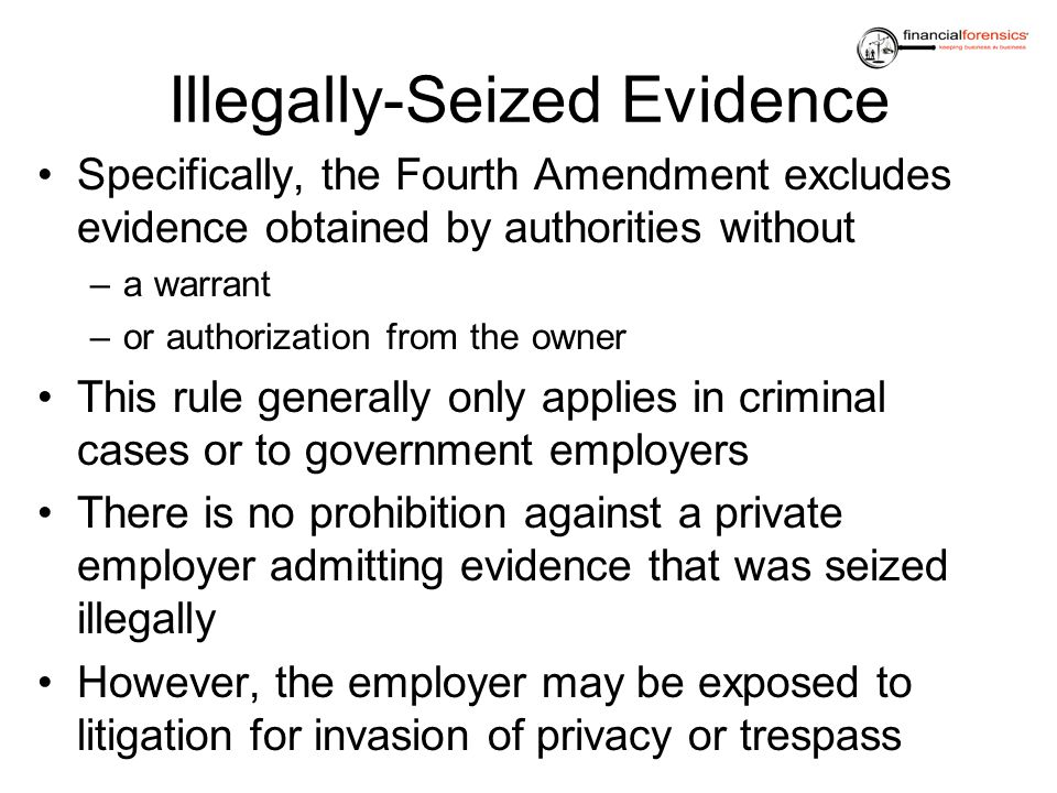 Illegally-Seized Evidence Specifically, the Fourth Amendment excludes evidence obtained by authorities without –a warrant –or authorization from the o