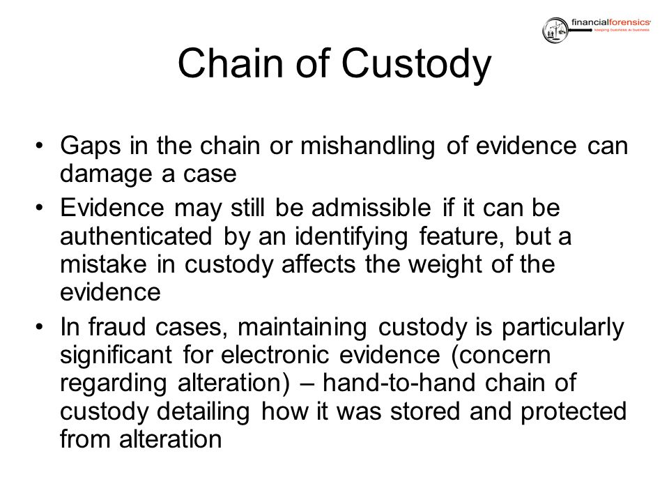 Chain of Custody Gaps in the chain or mishandling of evidence can damage a case Evidence may still be admissible if it can be authenticated by an iden