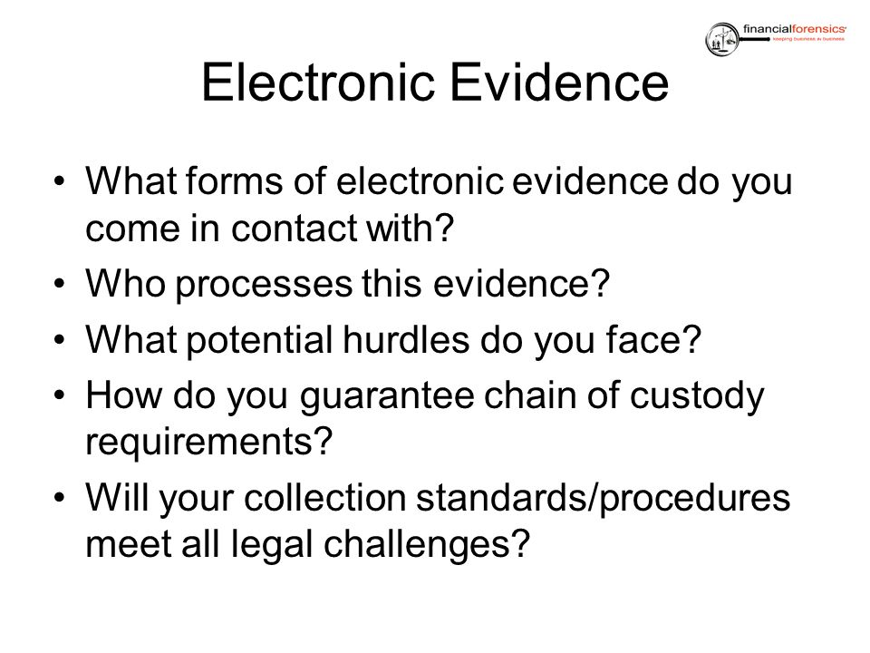 Electronic Evidence What forms of electronic evidence do you come in contact with? Who processes this evidence? What potential hurdles do you face? Ho