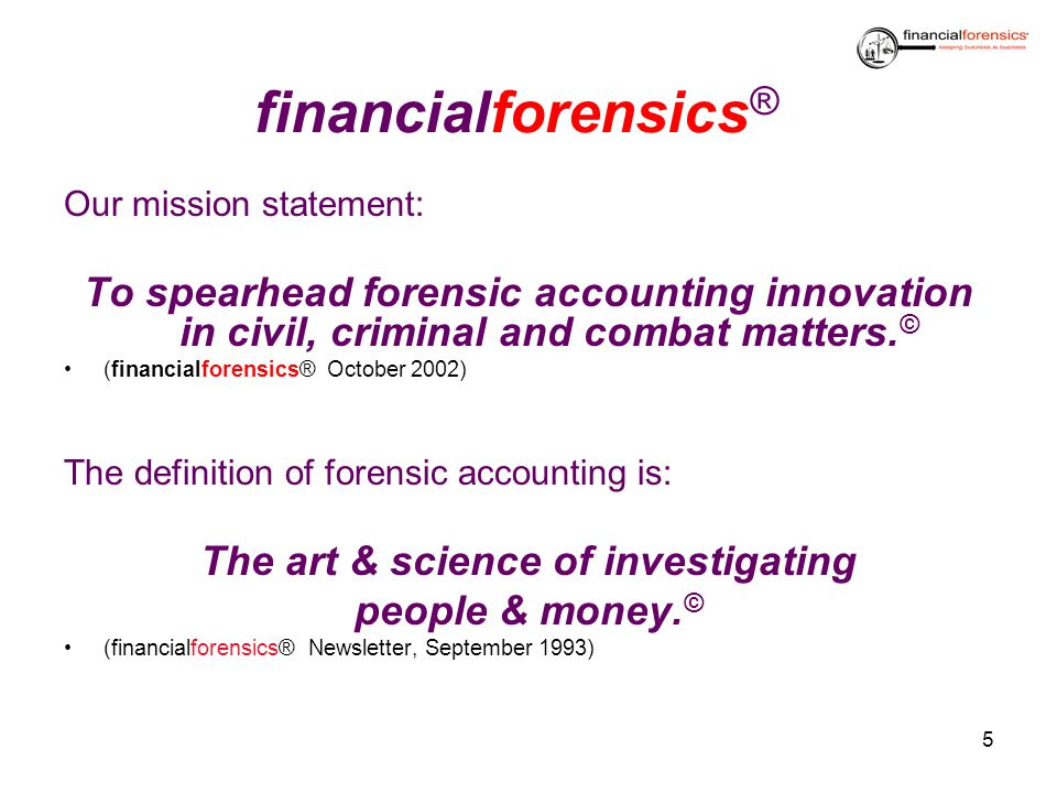 financialforensics ® Our mission statement: To spearhead forensic accounting innovation in civil, criminal and combat matters. © (financialforensics®