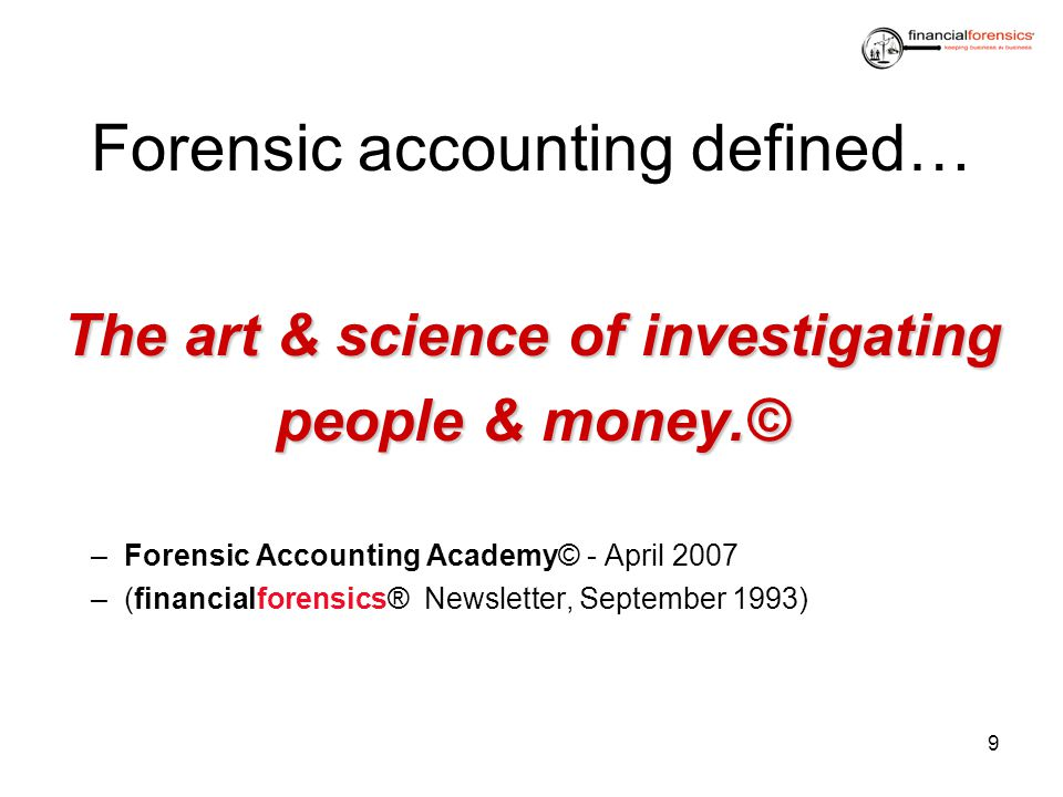 Forensic accounting defined… The art & science of investigating people & money.© –Forensic Accounting Academy© - April 2007 –(financialforensics® News