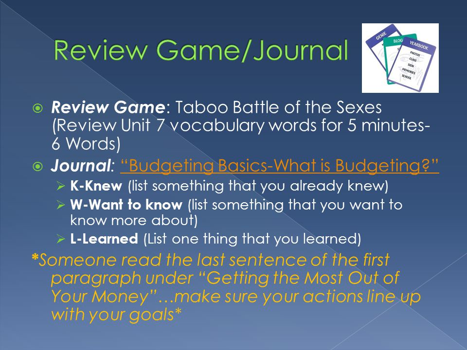 Review Game : Taboo Battle of the Sexes (Review Unit 7 vocabulary words for 5 minutes- 6 Words) Journal : Budgeting Basics-What is Budgeting Budgeting Basics-What is Budgeting.