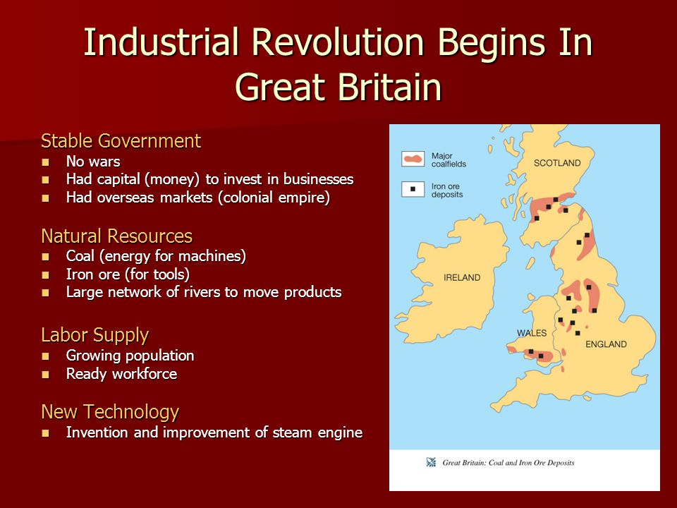 Industrial Revolution Begins In Great Britain Stable Government No wars No wars Had capital (money) to invest in businesses Had capital (money) to invest in businesses Had overseas markets (colonial empire) Had overseas markets (colonial empire) Natural Resources Coal (energy for machines) Coal (energy for machines) Iron ore (for tools) Iron ore (for tools) Large network of rivers to move products Large network of rivers to move products Labor Supply Growing population Growing population Ready workforce Ready workforce New Technology Invention and improvement of steam engine Invention and improvement of steam engine