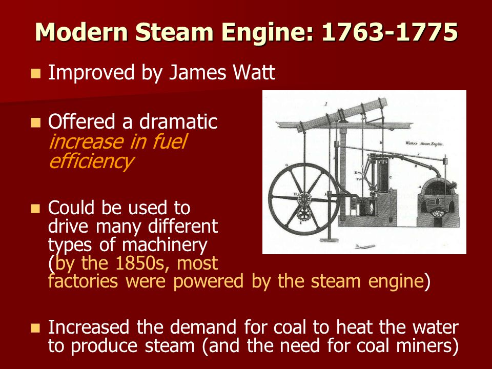 Modern Steam Engine: 1763-1775 Improved by James Watt Offered a dramatic increase in fuel efficiency Could be used to drive many different types of machinery (by the 1850s, most factories were powered by the steam engine) Increased the demand for coal to heat the water to produce steam (and the need for coal miners)