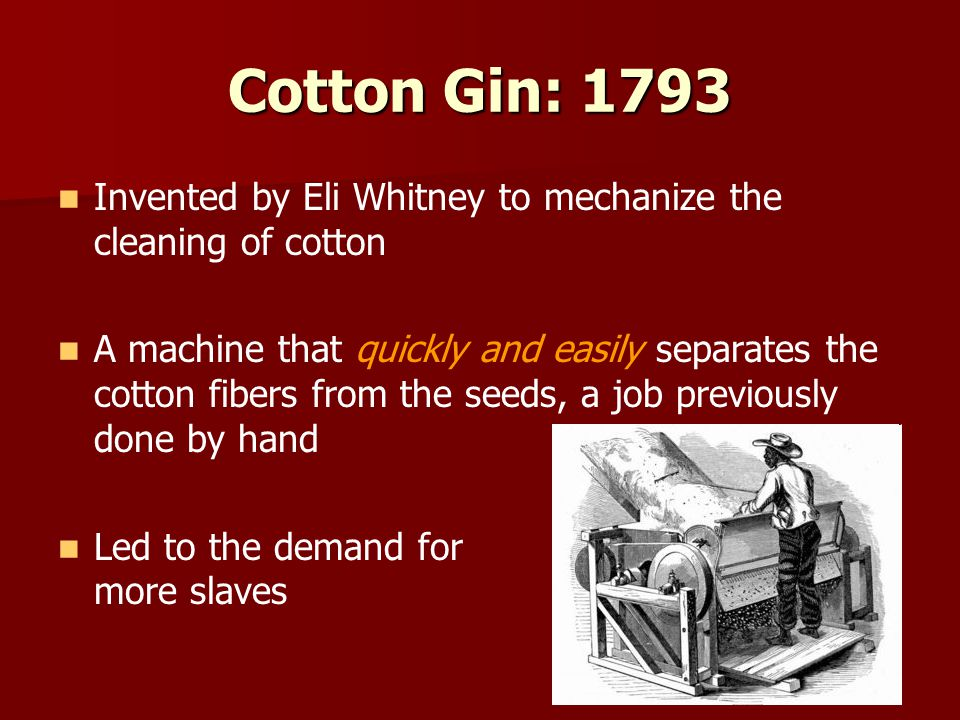 Cotton Gin: 1793 Invented by Eli Whitney to mechanize the cleaning of cotton A machine that quickly and easily separates the cotton fibers from the seeds, a job previously done by hand Led to the demand for more slaves