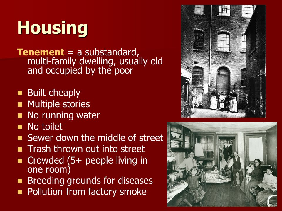 Housing Tenement = a substandard, multi-family dwelling, usually old and occupied by the poor Built cheaply Multiple stories No running water No toilet Sewer down the middle of street Trash thrown out into street Crowded (5+ people living in one room) Breeding grounds for diseases Pollution from factory smoke