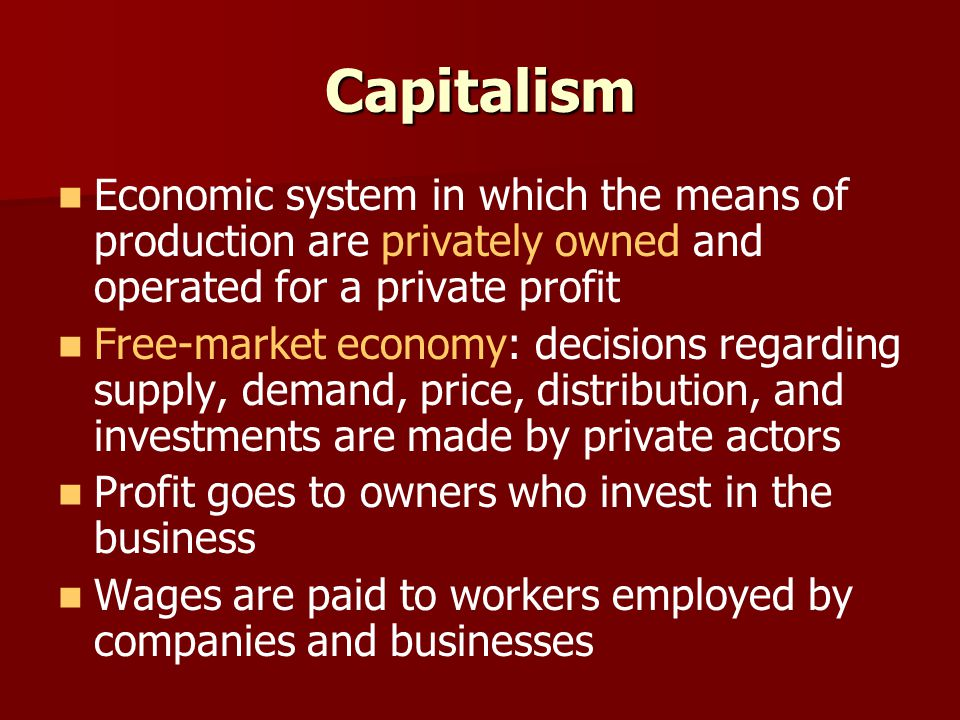 Capitalism Economic system in which the means of production are privately owned and operated for a private profit Free-market economy: decisions regarding supply, demand, price, distribution, and investments are made by private actors Profit goes to owners who invest in the business Wages are paid to workers employed by companies and businesses