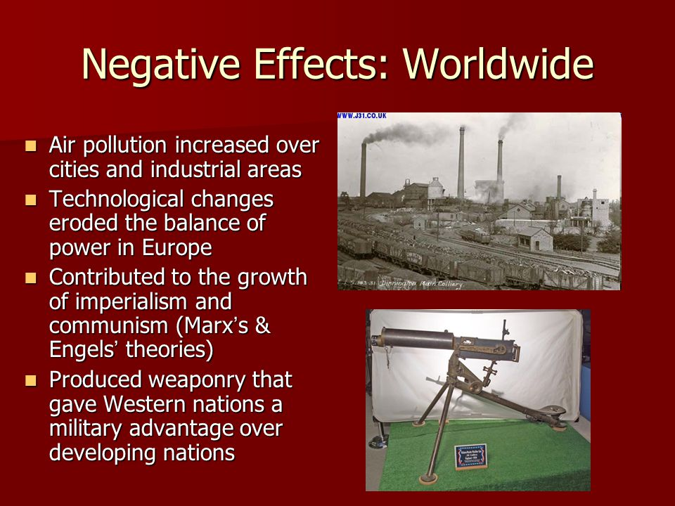 Negative Effects: Worldwide Air pollution increased over cities and industrial areas Air pollution increased over cities and industrial areas Technological changes eroded the balance of power in Europe Technological changes eroded the balance of power in Europe Contributed to the growth of imperialism and communism (Marxs & Engels theories) Contributed to the growth of imperialism and communism (Marxs & Engels theories) Produced weaponry that gave Western nations a military advantage over developing nations Produced weaponry that gave Western nations a military advantage over developing nations