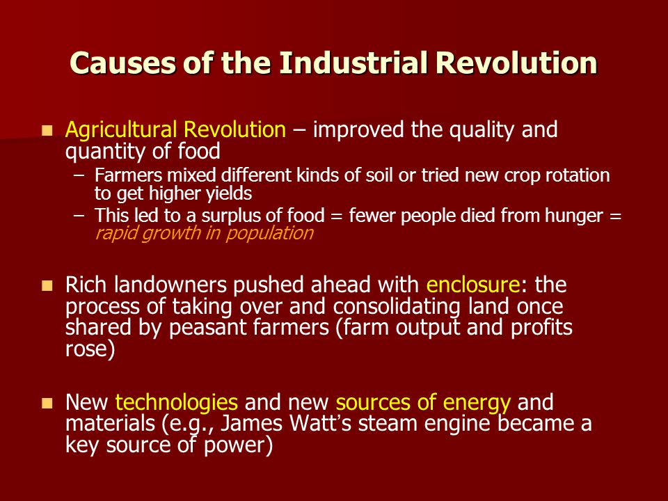 Causes of the Industrial Revolution Agricultural Revolution – improved the quality and quantity of food – –Farmers mixed different kinds of soil or tried new crop rotation to get higher yields – –This led to a surplus of food = fewer people died from hunger = rapid growth in population Rich landowners pushed ahead with enclosure: the process of taking over and consolidating land once shared by peasant farmers (farm output and profits rose) New technologies and new sources of energy and materials (e.g., James Watts steam engine became a key source of power)