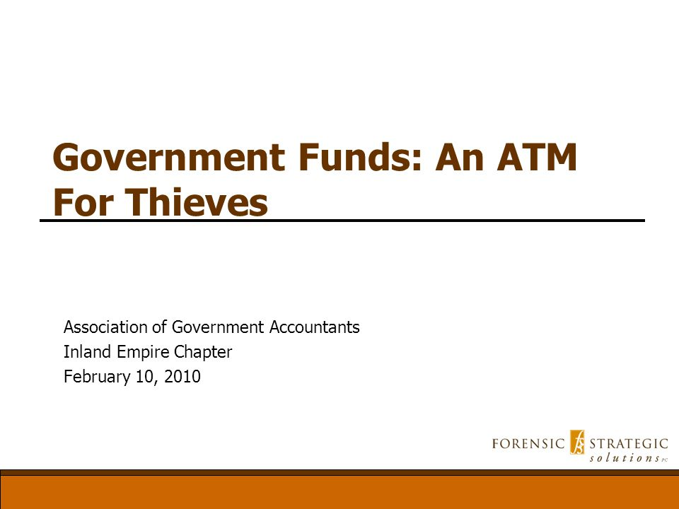 Government Funds: An ATM For Thieves Association of Government Accountants Inland Empire Chapter February 10, 2010