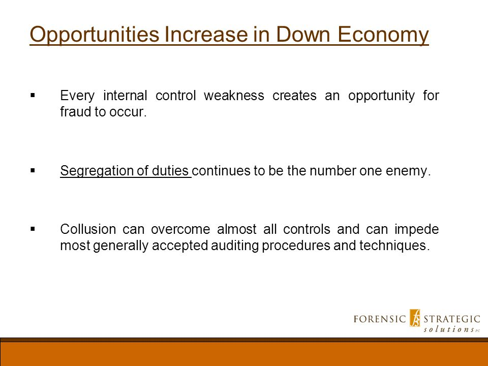 Opportunities Increase in Down Economy Every internal control weakness creates an opportunity for fraud to occur.