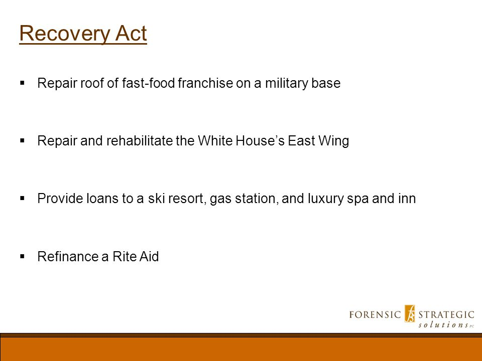 Recovery Act Repair roof of fast-food franchise on a military base Repair and rehabilitate the White Houses East Wing Provide loans to a ski resort, gas station, and luxury spa and inn Refinance a Rite Aid