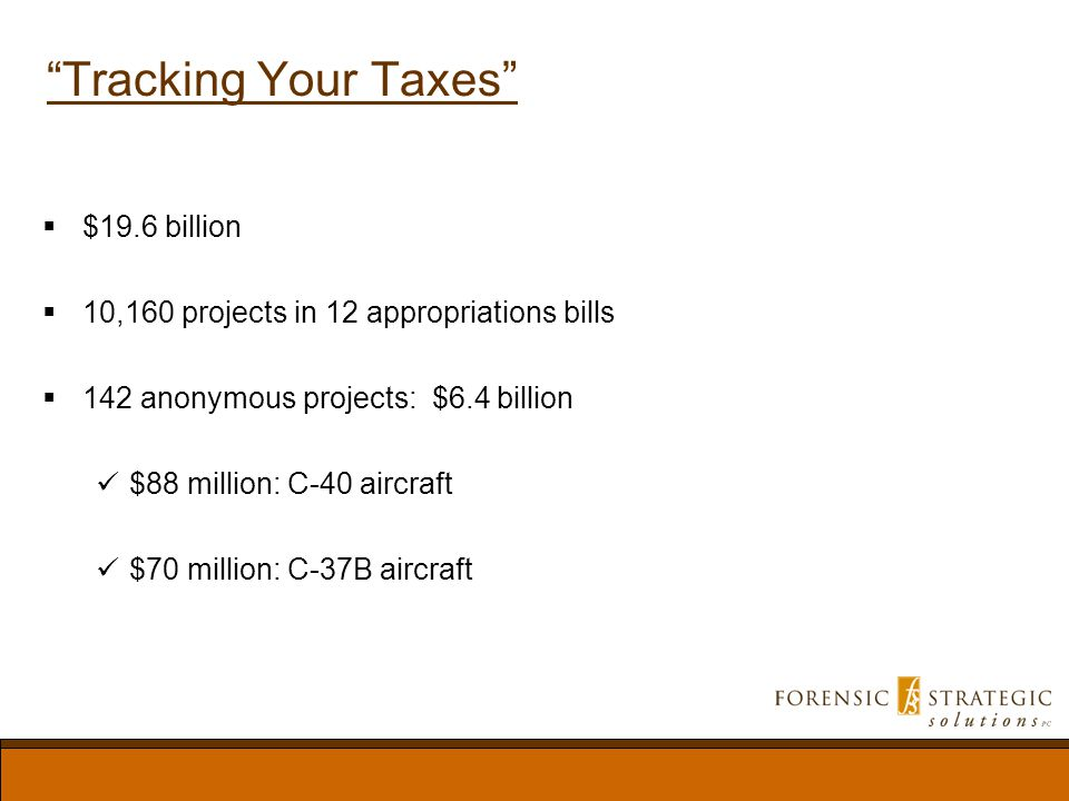 Tracking Your Taxes $19.6 billion 10,160 projects in 12 appropriations bills 142 anonymous projects: $6.4 billion $88 million: C-40 aircraft $70 million: C-37B aircraft