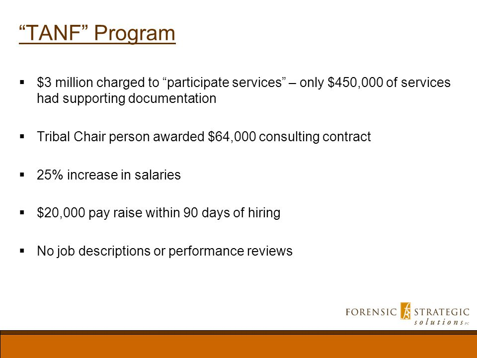 TANF Program $3 million charged to participate services – only $450,000 of services had supporting documentation Tribal Chair person awarded $64,000 consulting contract 25% increase in salaries $20,000 pay raise within 90 days of hiring No job descriptions or performance reviews