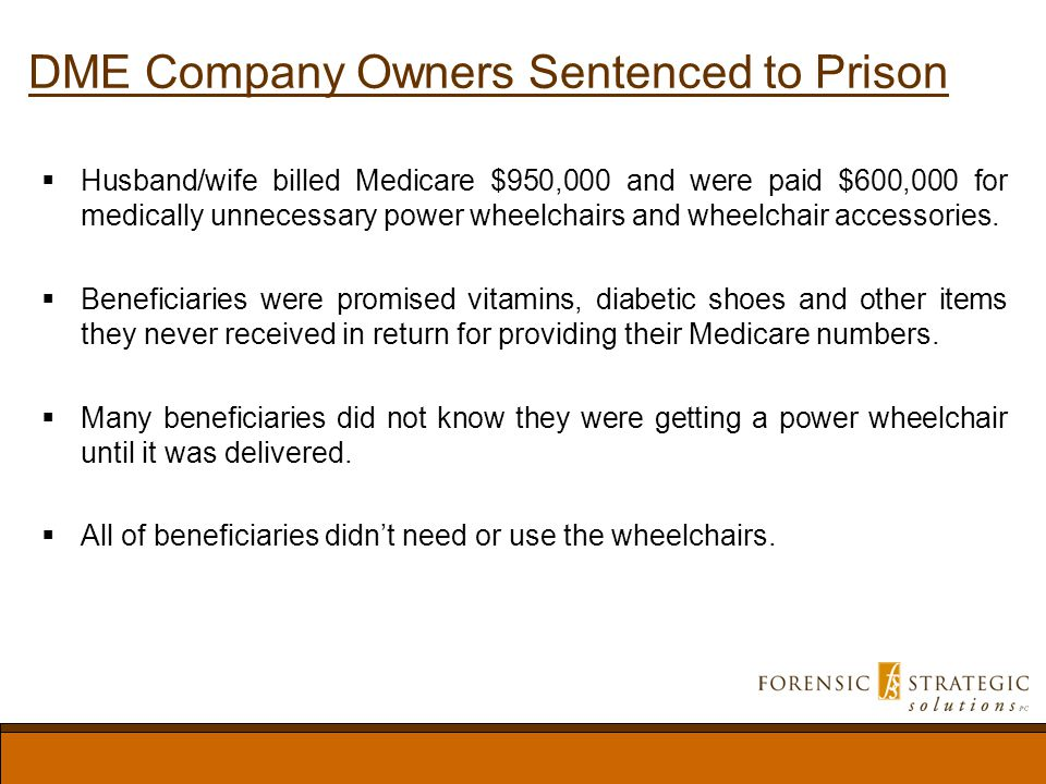 DME Company Owners Sentenced to Prison Husband/wife billed Medicare $950,000 and were paid $600,000 for medically unnecessary power wheelchairs and wheelchair accessories.