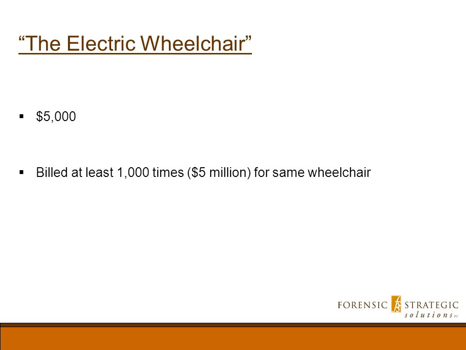 The Electric Wheelchair $5,000 Billed at least 1,000 times ($5 million) for same wheelchair