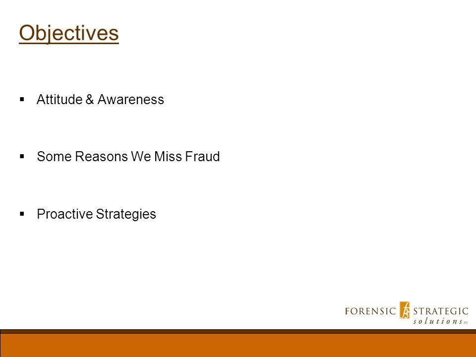Objectives Attitude & Awareness Some Reasons We Miss Fraud Proactive Strategies