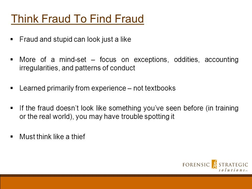 Think Fraud To Find Fraud Fraud and stupid can look just a like More of a mind-set – focus on exceptions, oddities, accounting irregularities, and patterns of conduct Learned primarily from experience – not textbooks If the fraud doesnt look like something youve seen before (in training or the real world), you may have trouble spotting it Must think like a thief