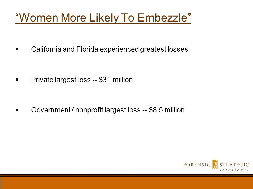 Women More Likely To Embezzle California and Florida experienced greatest losses Private largest loss -- $31 million.