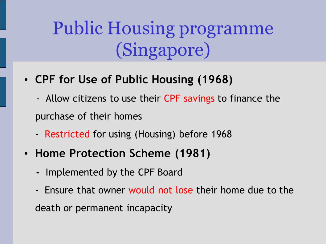 Public Housing programme (Singapore) CPF for Use of Public Housing (1968) - Allow citizens to use their CPF savings to finance the purchase of their homes - Restricted for using (Housing) before 1968 Home Protection Scheme (1981) - Implemented by the CPF Board - Ensure that owner would not lose their home due to the death or permanent incapacity