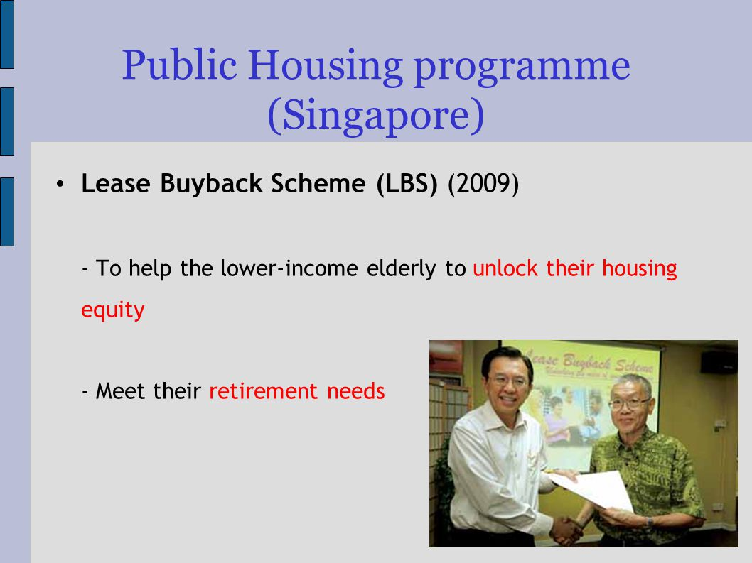 Public Housing programme (Singapore) Lease Buyback Scheme (LBS) (2009) - To help the lower-income elderly to unlock their housing equity - Meet their retirement needs