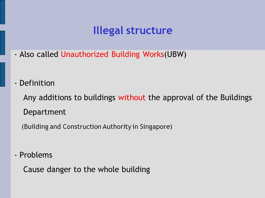 Illegal structure - Also called Unauthorized Building Works(UBW) - Definition Any additions to buildings without the approval of the Buildings Department (Building and Construction Authority in Singapore) - Problems Cause danger to the whole building