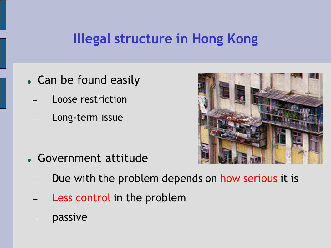 Illegal structure in Hong Kong Can be found easily Loose restriction Long-term issue Government attitude Due with the problem depends on how serious it is Less control in the problem passive
