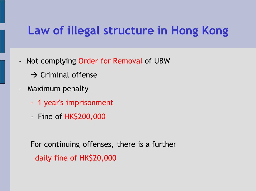 Law of illegal structure in Hong Kong - Not complying Order for Removal of UBW Criminal offense -Maximum penalty -1 year s imprisonment - Fine of HK$200,000 For continuing offenses, there is a further daily fine of HK$20,000