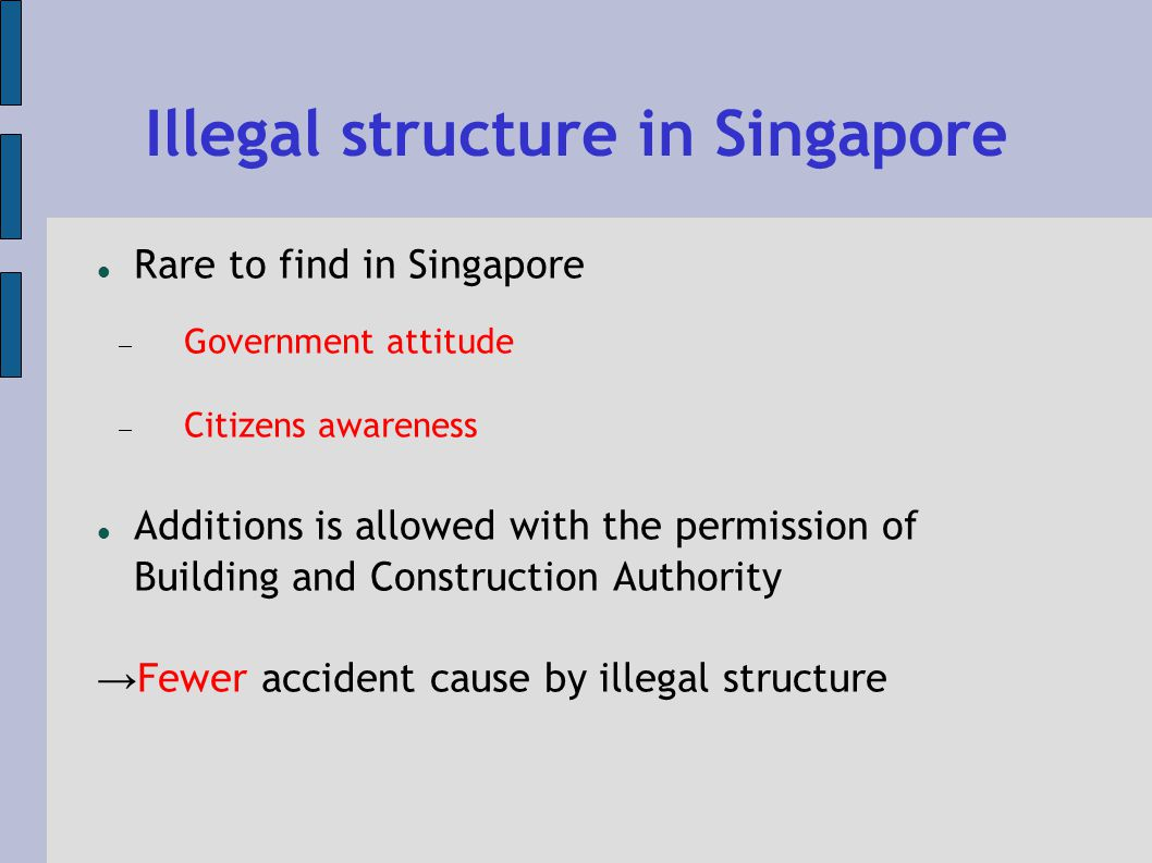 Illegal structure in Singapore Rare to find in Singapore Government attitude Citizens awareness Additions is allowed with the permission of Building and Construction Authority Fewer accident cause by illegal structure
