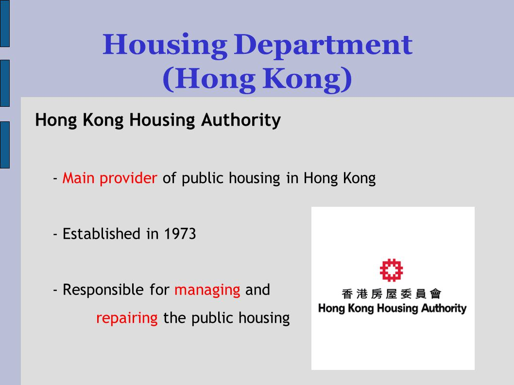 Housing Department (Hong Kong) Hong Kong Housing Authority - Main provider of public housing in Hong Kong - Established in Responsible for managing and repairing the public housing