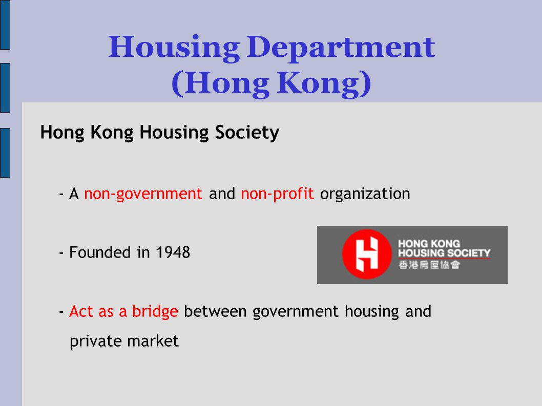 Housing Department (Hong Kong) Hong Kong Housing Society - A non-government and non-profit organization - Founded in Act as a bridge between government housing and private market