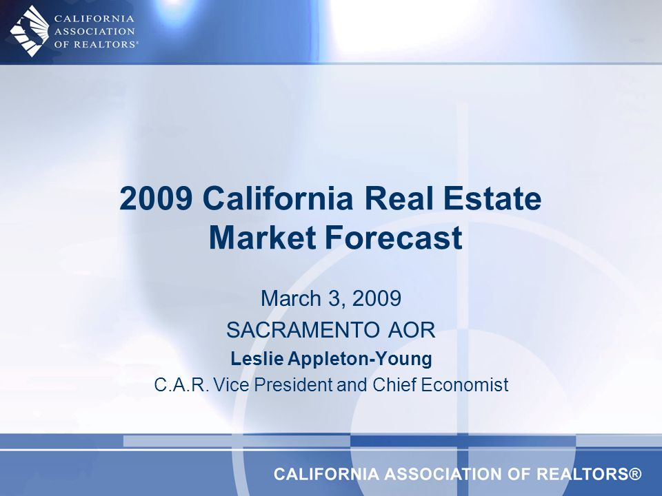March 3, 2009 SACRAMENTO AOR Leslie Appleton-Young C.A.R. Vice President and Chief Economist 2009 California Real Estate Market Forecast