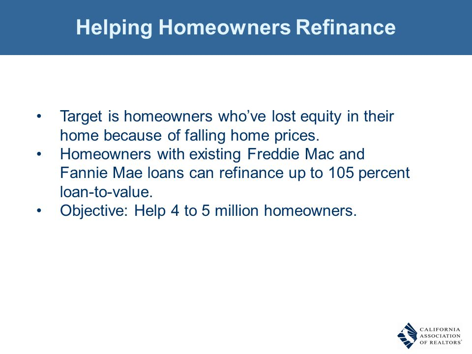 Helping Homeowners Refinance Target is homeowners whove lost equity in their home because of falling home prices. Homeowners with existing Freddie Mac