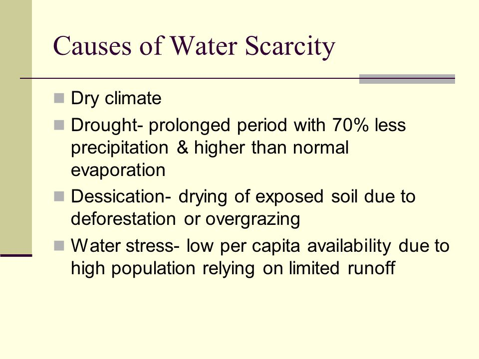 Causes of Water Scarcity Dry climate Drought- prolonged period with 70% less precipitation & higher than normal evaporation Dessication- drying of exp