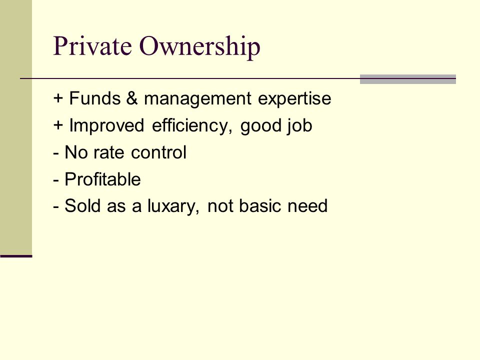 Private Ownership + Funds & management expertise + Improved efficiency, good job - No rate control - Profitable - Sold as a luxary, not basic need
