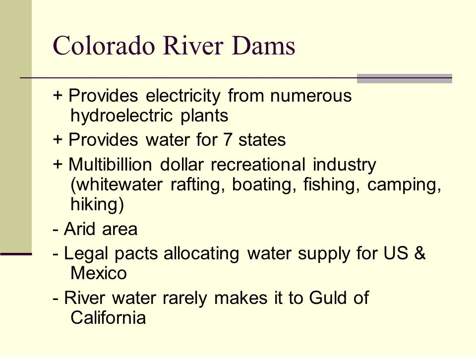 Colorado River Dams + Provides electricity from numerous hydroelectric plants + Provides water for 7 states + Multibillion dollar recreational industr