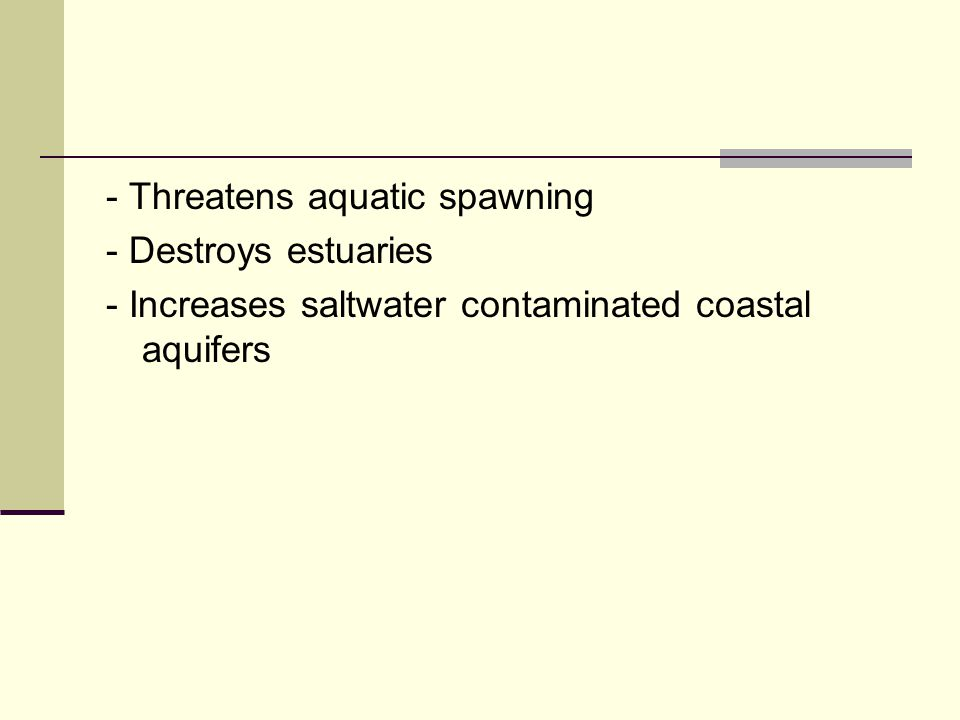 - Threatens aquatic spawning - Destroys estuaries - Increases saltwater contaminated coastal aquifers