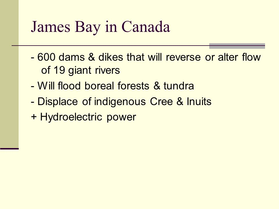 James Bay in Canada - 600 dams & dikes that will reverse or alter flow of 19 giant rivers - Will flood boreal forests & tundra - Displace of indigenou