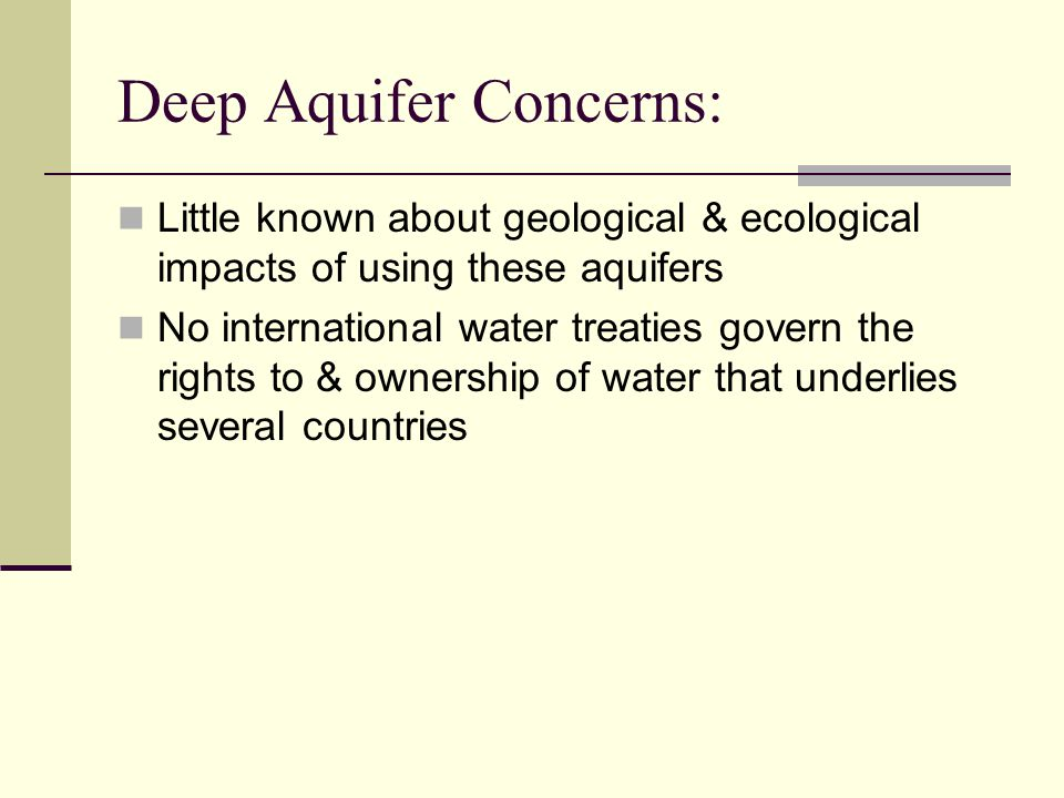 Deep Aquifer Concerns: Little known about geological & ecological impacts of using these aquifers No international water treaties govern the rights to