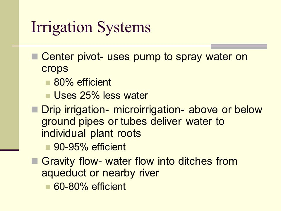 Irrigation Systems Center pivot- uses pump to spray water on crops 80% efficient Uses 25% less water Drip irrigation- microirrigation- above or below