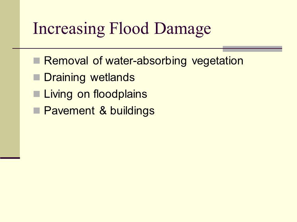 Increasing Flood Damage Removal of water-absorbing vegetation Draining wetlands Living on floodplains Pavement & buildings