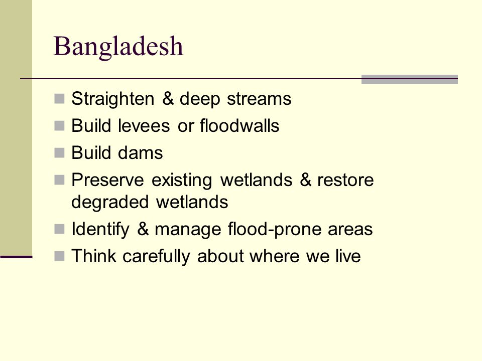 Bangladesh Straighten & deep streams Build levees or floodwalls Build dams Preserve existing wetlands & restore degraded wetlands Identify & manage fl