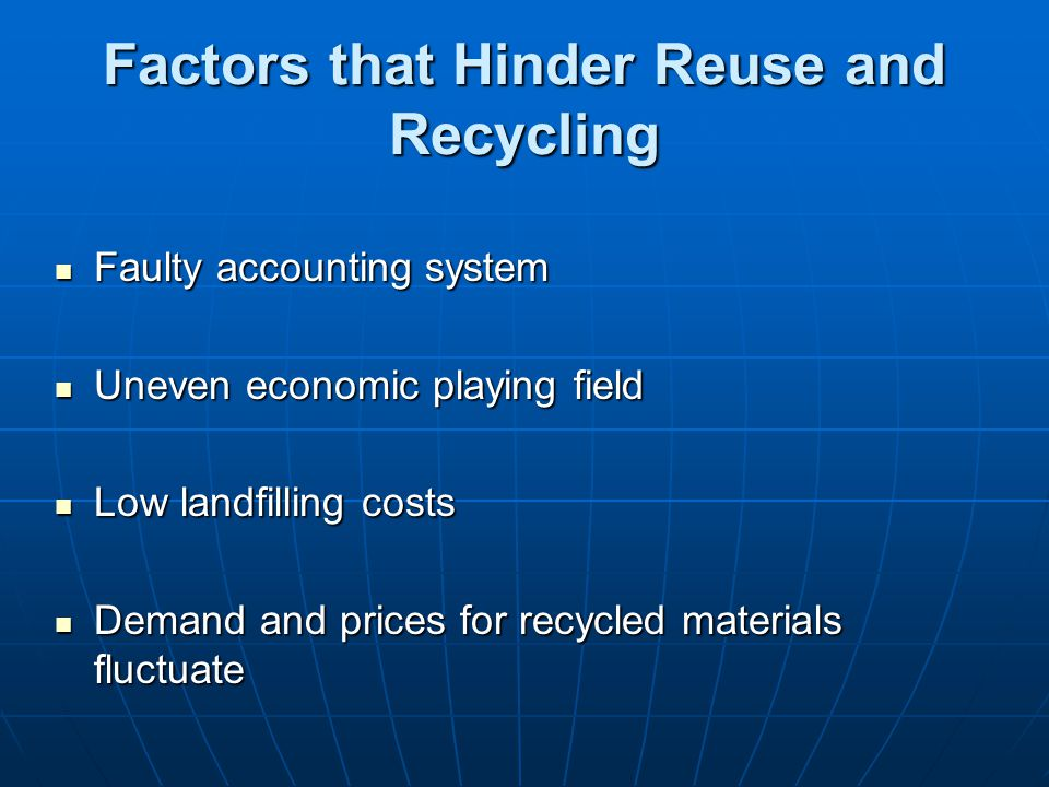 Factors that Hinder Reuse and Recycling Faulty accounting system Faulty accounting system Uneven economic playing field Uneven economic playing field