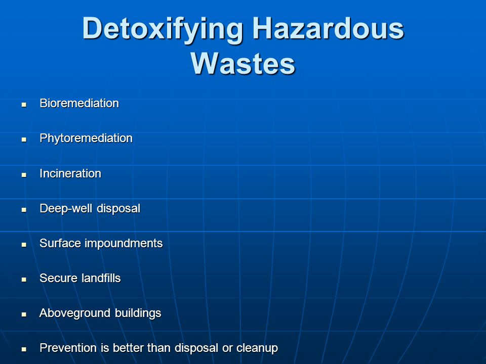 Detoxifying Hazardous Wastes Bioremediation Bioremediation Phytoremediation Phytoremediation Incineration Incineration Deep-well disposal Deep-well di