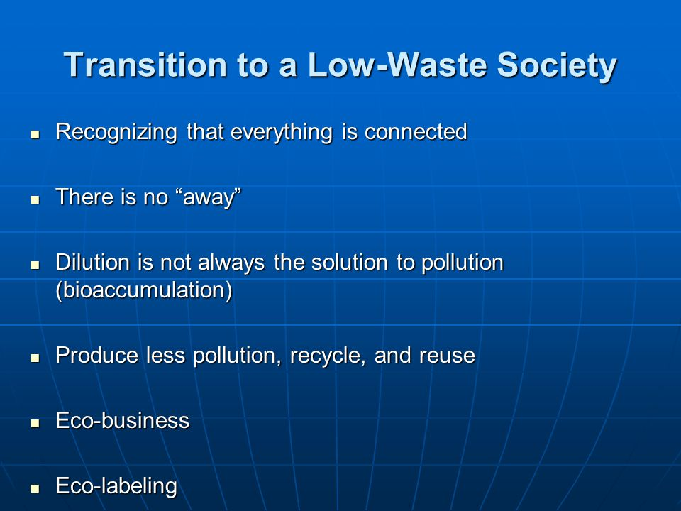 Transition to a Low-Waste Society Recognizing that everything is connected Recognizing that everything is connected There is no away There is no away