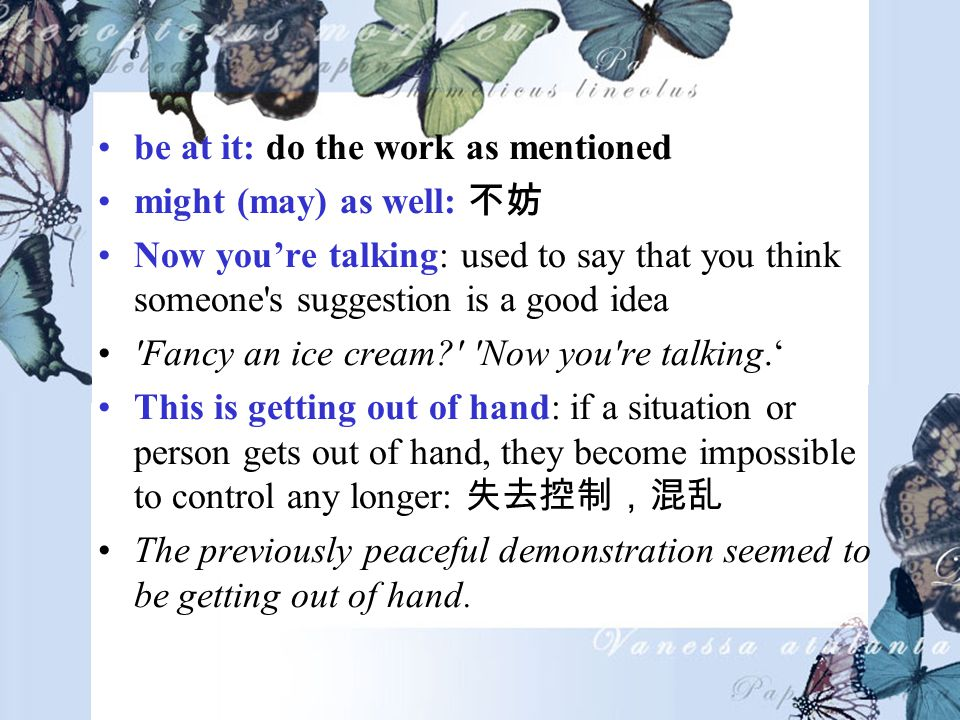 be at it: do the work as mentioned might (may) as well: Now youre talking: used to say that you think someone s suggestion is a good idea Fancy an ice cream Now you re talking.