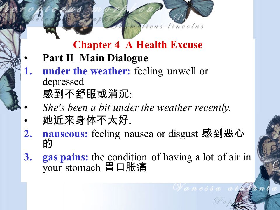 Chapter 4 A Health Excuse Part II Main Dialogue 1.under the weather: feeling unwell or depressed : She s been a bit under the weather recently..