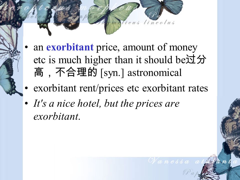 an exorbitant price, amount of money etc is much higher than it should be [syn.] astronomical exorbitant rent/prices etc exorbitant rates It s a nice hotel, but the prices are exorbitant.